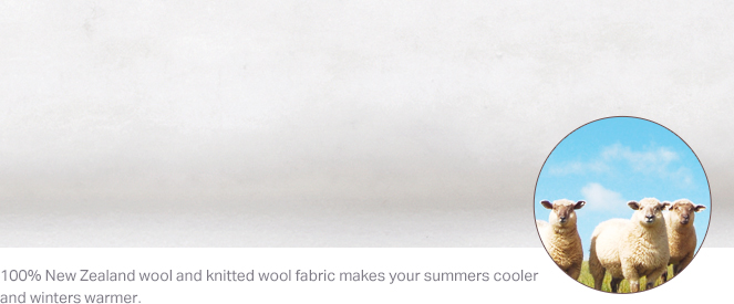 100% New Zealand wool and knitted wool fabric makes your summers cooler and winters warmer.