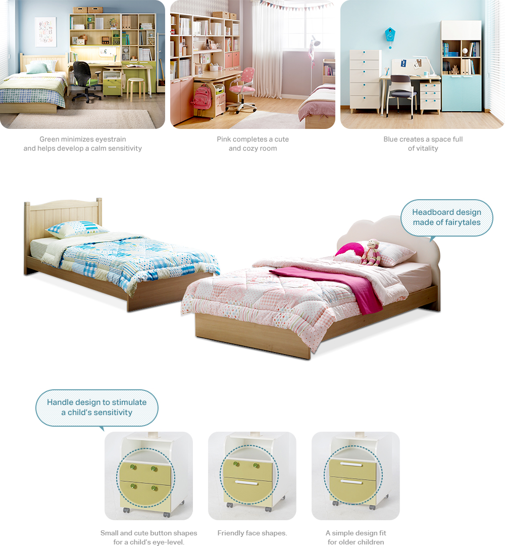 Green minimizes eyestrain and helps develop a calm sensitivity. / Pink completes a cute and cozy room./ Blue creates a space full of vitality Headboard design made of fairytales. Handle design to stimulate a child's sensitivity. Small and cute button shapes for a child's eye-level. Friendly face shapes. A simple design fit for older children