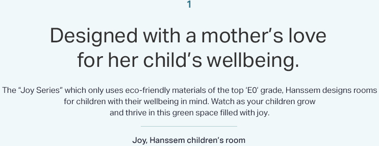 "1 Designed with a mother's love for her child's wellbeing. The ""Joy Series"" which only uses eco-friendly materials of the top 'E0' grade, Hanssem designs rooms for children with their wellbeing in mind. Watch as your children grow and thrive in this green space filled with joy. Joy, Hanssem children's room"