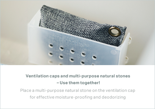 Ventilation caps and multi-purpose natural stones – Use them together! Place a multi-purpose natural stone on the ventilation cap for effective moisture-proofing and deodorizing.