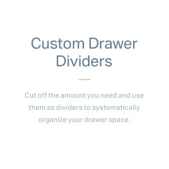 Custom Drawer Dividers - Cut off the amount you need and use them as dividers to systematically organize your drawer space.