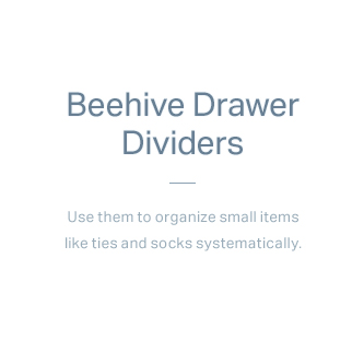 Beehive Drawer Dividers - Use them to organize small items like ties and socks systematically.