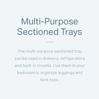 Multi-Purpose Sectioned Trays - The multi-purpose sectioned tray can be used in drawers, refrigerators and built-in closets. Use them in your bedroom to organize leggings and tank tops.