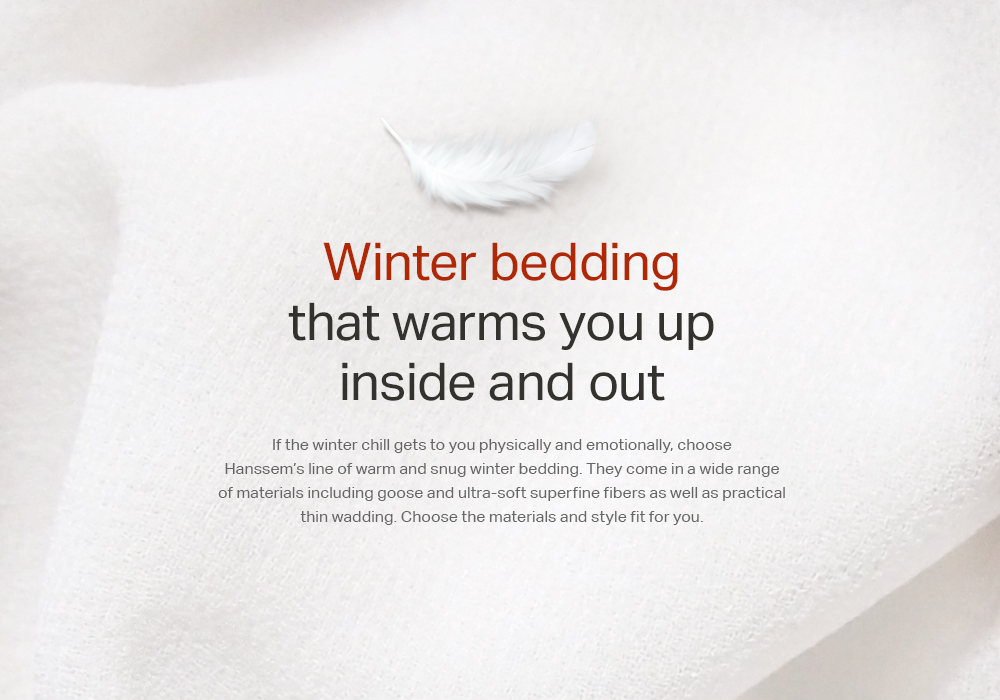 Winter bedding that warms you up inside and out If the winter chill gets to you physically and emotionally, choose Hanssem's line of warm and snug winter bedding. They come in a wide range of materials including goose and ultra-soft superfine fibers as well as practical thin wadding. Choose the materials and style fit for you.